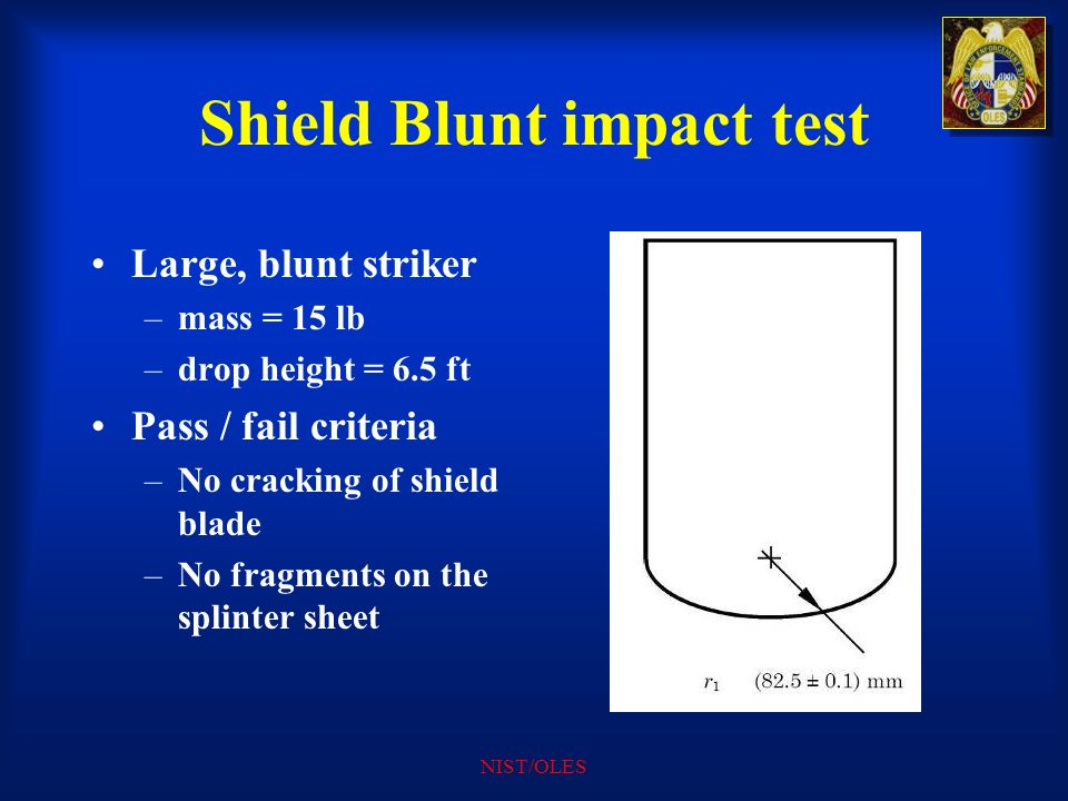 NIST/OLES Shield Blunt impact test Large, blunt striker –mass = 15 lb –drop height = 6.5 ft Pass / fail criteria –No cracking of shield blade –No frag