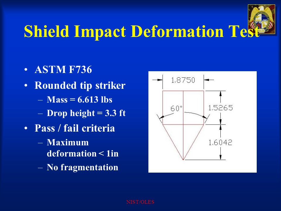 NIST/OLES Shield Impact Deformation Test ASTM F736 Rounded tip striker –Mass = 6.613 lbs –Drop height = 3.3 ft Pass / fail criteria –Maximum deformati