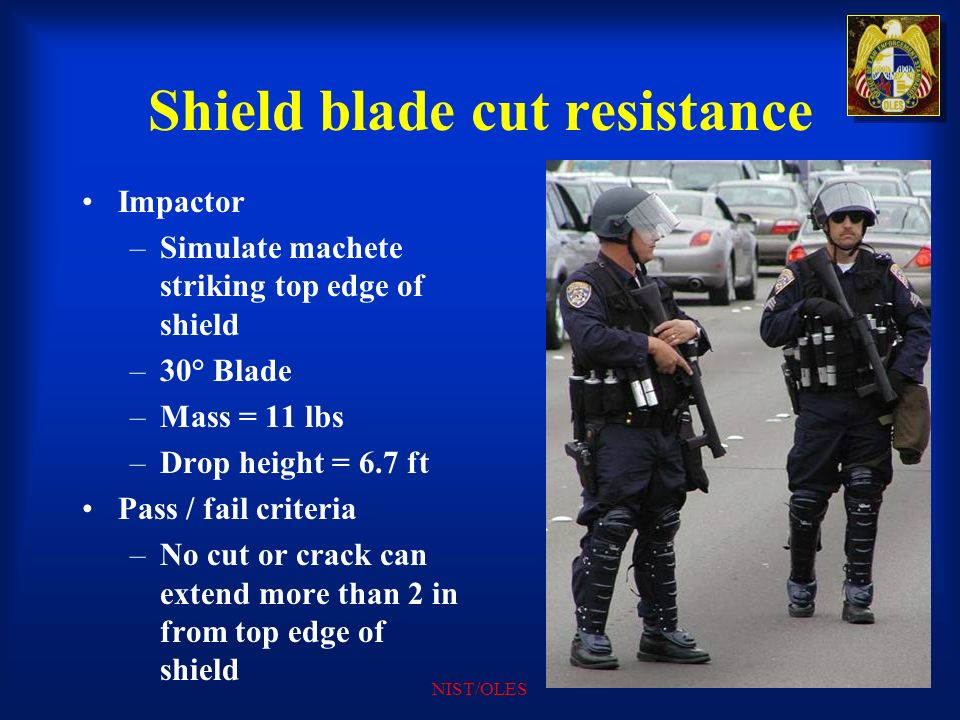 NIST/OLES Shield blade cut resistance Impactor –Simulate machete striking top edge of shield –30° Blade –Mass = 11 lbs –Drop height = 6.7 ft Pass / fa