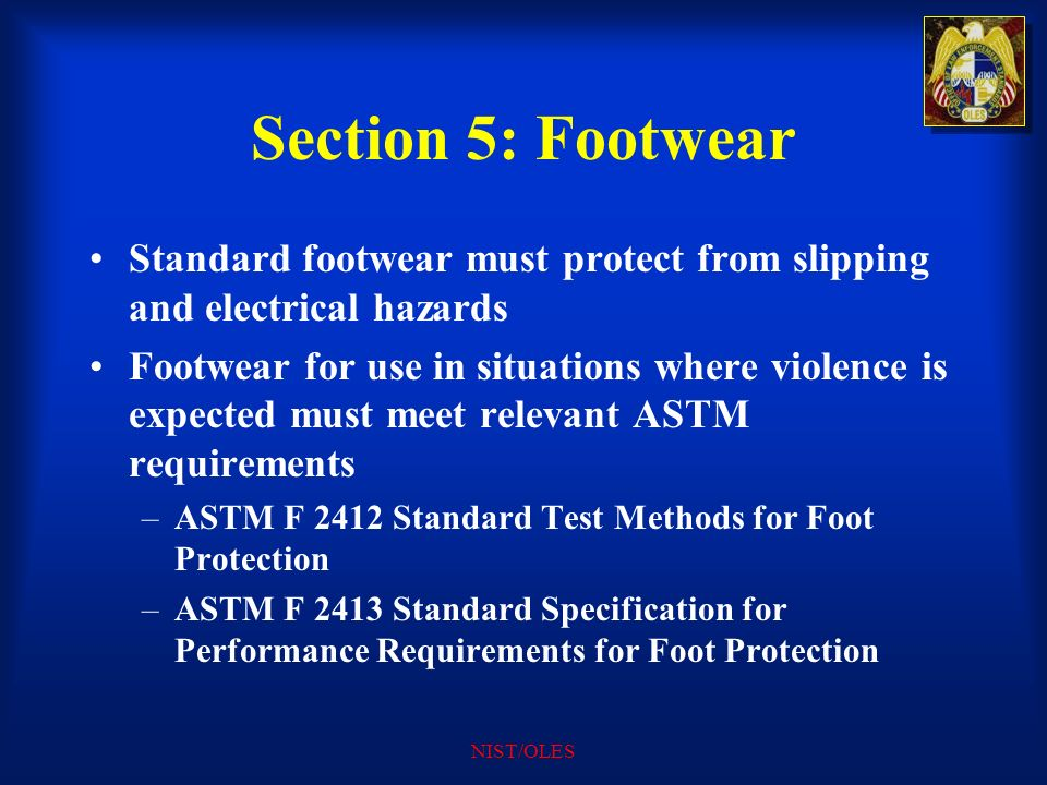 NIST/OLES Section 5: Footwear Standard footwear must protect from slipping and electrical hazards Footwear for use in situations where violence is exp