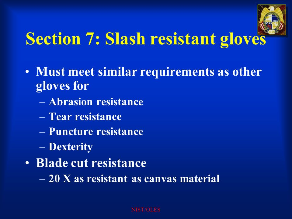 NIST/OLES Section 7: Slash resistant gloves Must meet similar requirements as other gloves for –Abrasion resistance –Tear resistance –Puncture resista