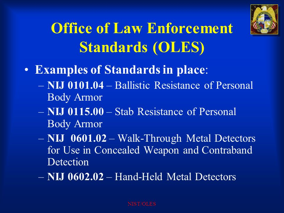 NIST/OLES Office of Law Enforcement Standards (OLES) Examples of Standards in place: –NIJ 0101.04 – Ballistic Resistance of Personal Body Armor –NIJ 0
