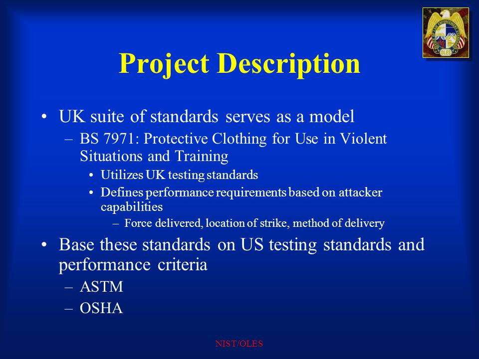 NIST/OLES Project Description UK suite of standards serves as a model –BS 7971: Protective Clothing for Use in Violent Situations and Training Utilize