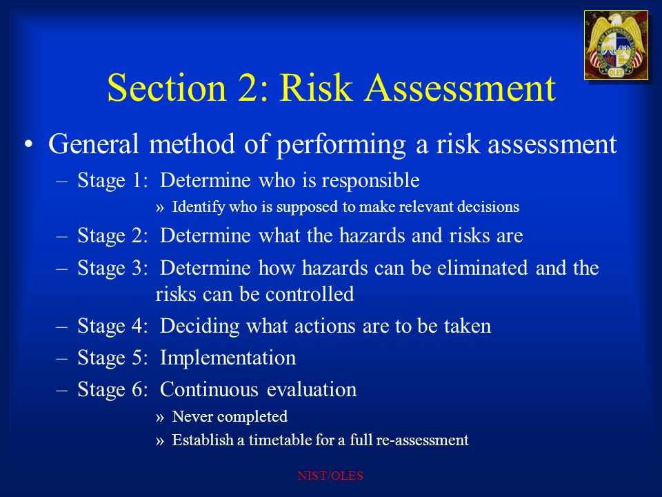 NIST/OLES Section 2: Risk Assessment General method of performing a risk assessment –Stage 1: Determine who is responsible »Identify who is supposed t