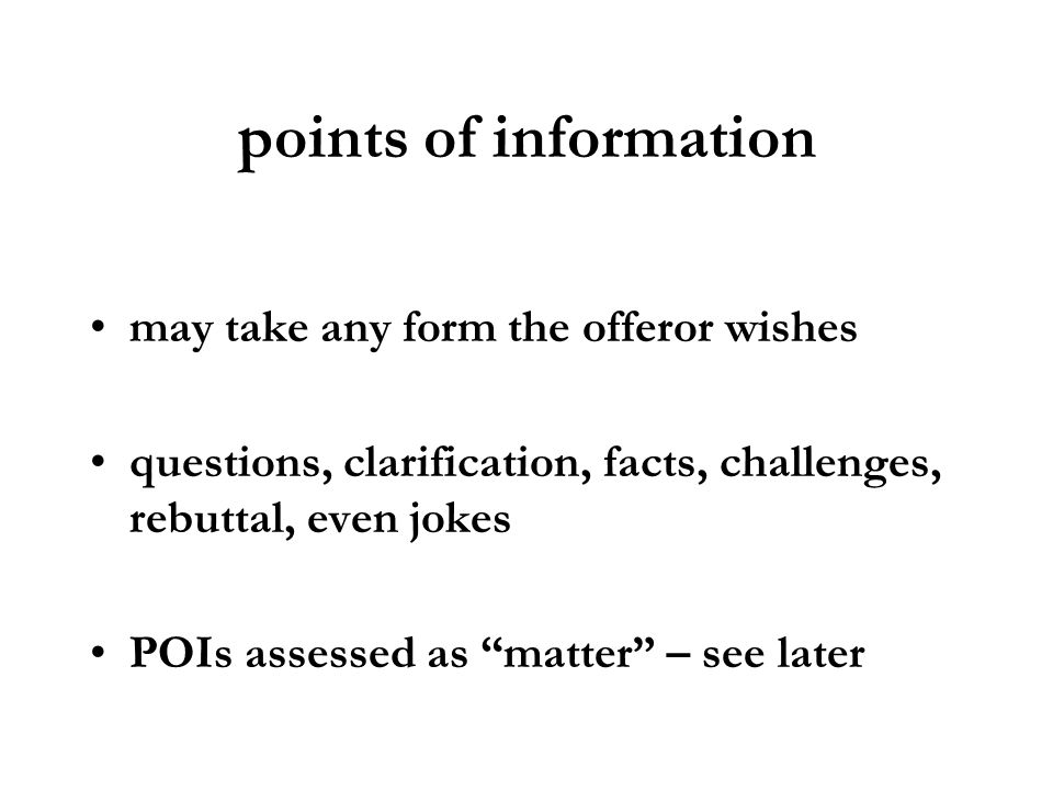 points of information may take any form the offeror wishes questions, clarification, facts, challenges, rebuttal, even jokes POIs assessed as matter –