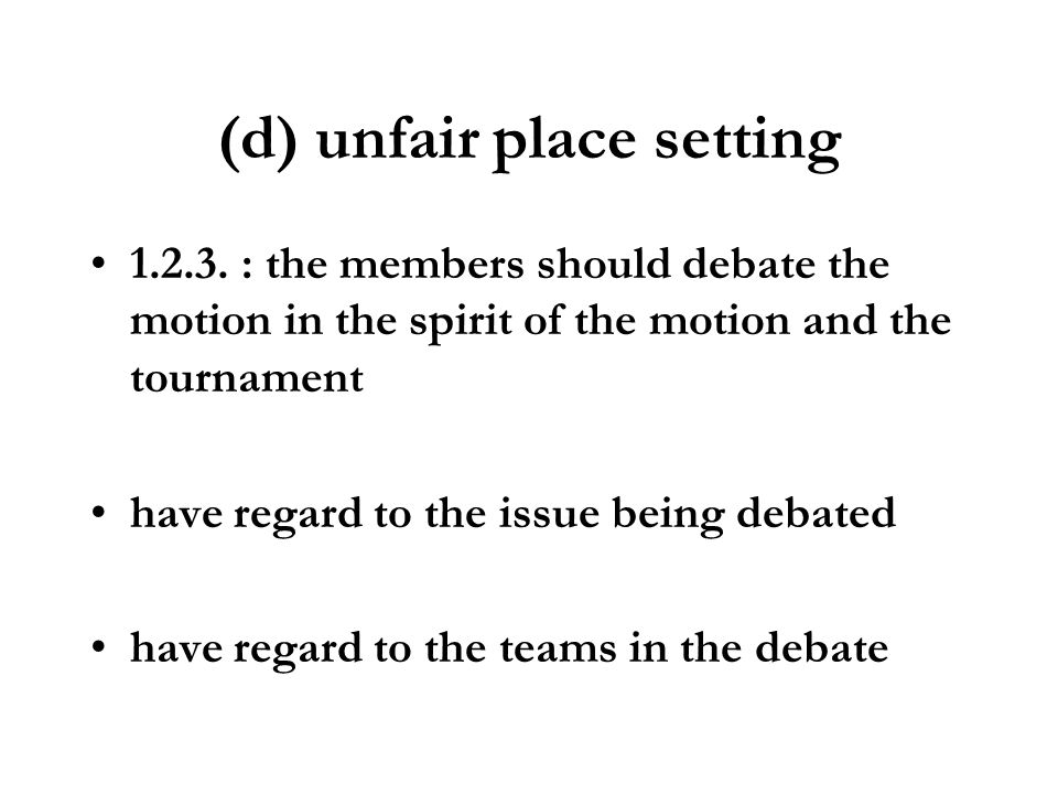 (d) unfair place setting 1.2.3. : the members should debate the motion in the spirit of the motion and the tournament have regard to the issue being d