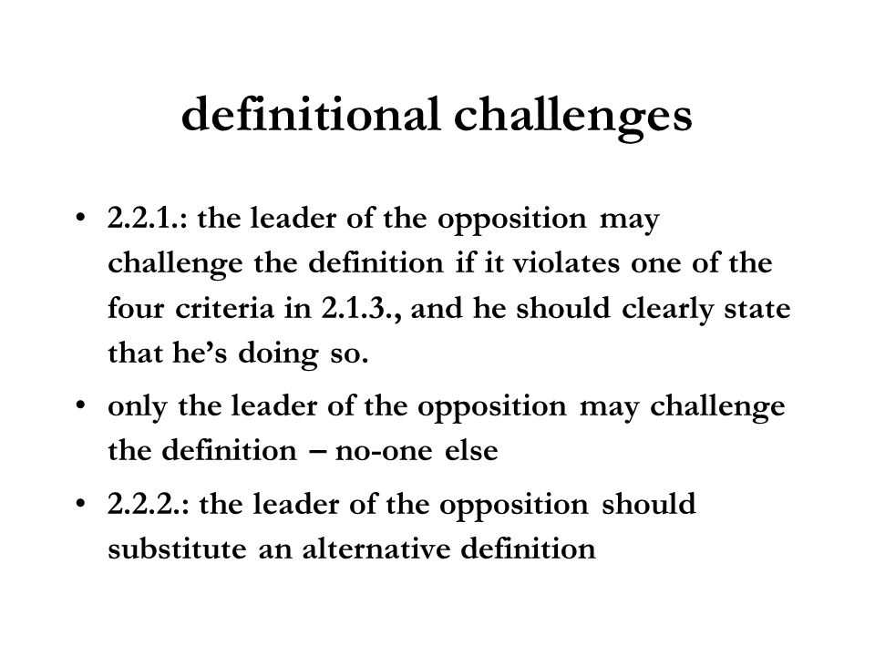 definitional challenges 2.2.1.: the leader of the opposition may challenge the definition if it violates one of the four criteria in 2.1.3., and he sh