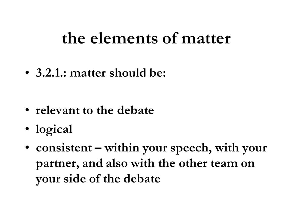 the elements of matter 3.2.1.: matter should be: relevant to the debate logical consistent – within your speech, with your partner, and also with the