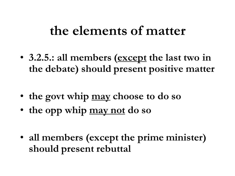 the elements of matter 3.2.5.: all members (except the last two in the debate) should present positive matter the govt whip may choose to do so the op
