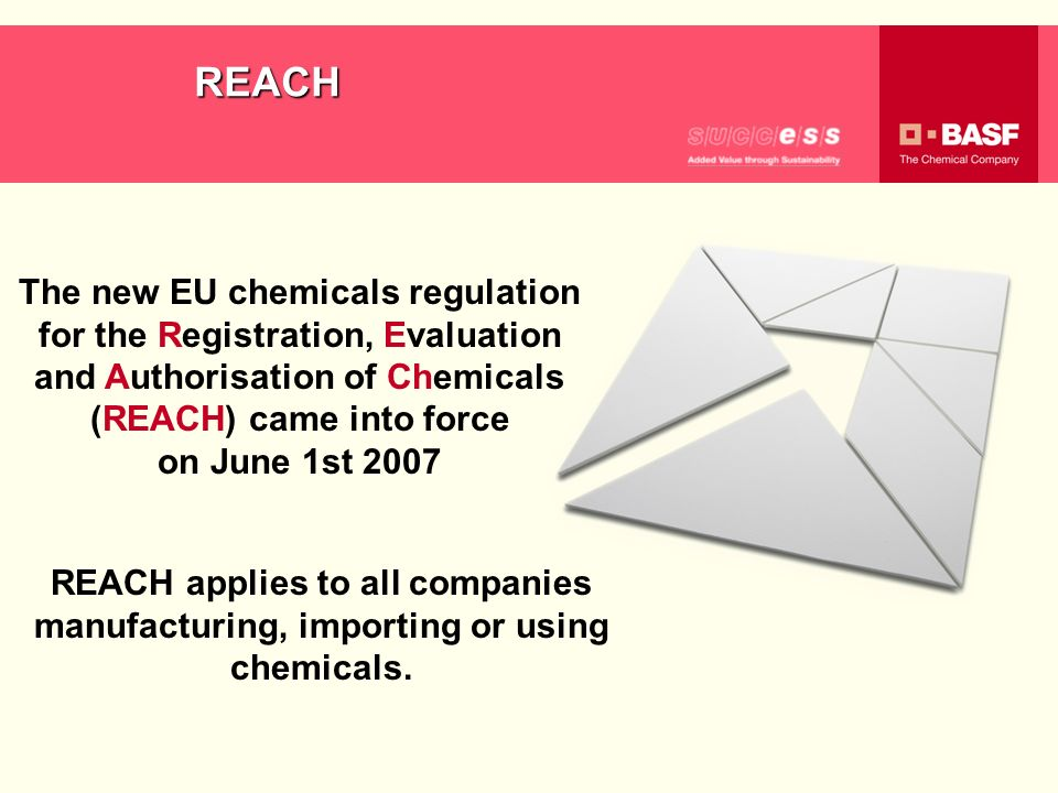 REACH The new EU chemicals regulation for the Registration, Evaluation and Authorisation of Chemicals (REACH) came into force on June 1st 2007 REACH a