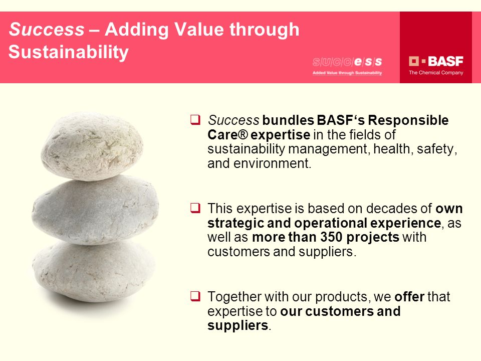 Success – Adding Value through Sustainability Success bundles BASFs Responsible Care® expertise in the fields of sustainability management, health, sa