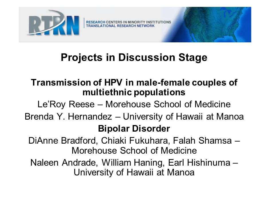 Projects in Discussion Stage Transmission of HPV in male-female couples of multiethnic populations LeRoy Reese – Morehouse School of Medicine Brenda Y
