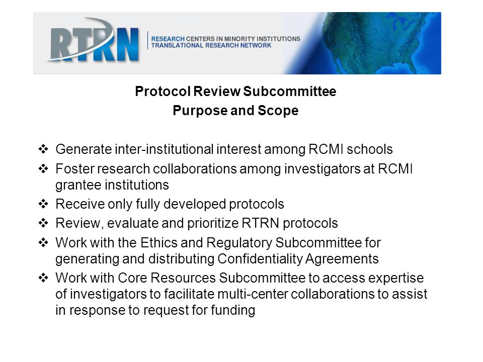 STEPS Develop concept paper and submit to RTRN for consideration Review and approve protocols Disseminate concept paper via RTRN list serve Determine interest between parties; facilitate confidentiality agreements Initiate discussions and protocol development process Develop protocol and involve DTCC, RSAs, CRCs and RS as appropriate Finalize study protocol – approval from RTRN Steering Committee Facilitate contracts, material transfer agreements, etc., as appropriate
