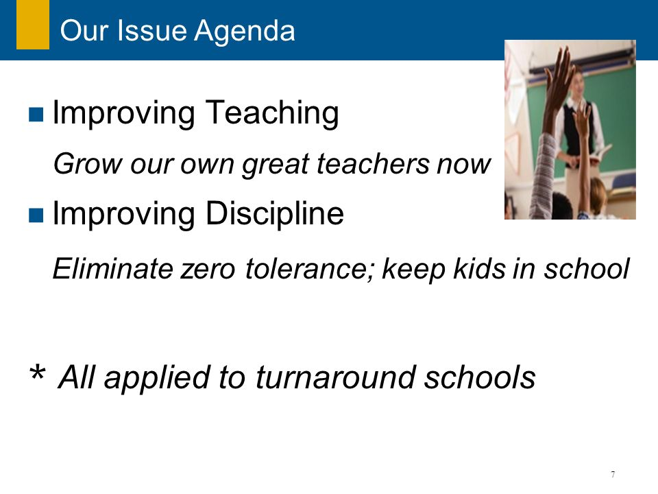 7 Our Issue Agenda Improving Teaching Grow our own great teachers now Improving Discipline Eliminate zero tolerance; keep kids in school * All applied