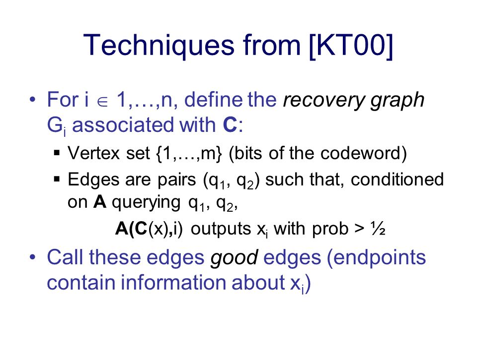 Techniques from [KT00] For i 1,…,n, define the recovery graph G i associated with C: Vertex set {1,…,m} (bits of the codeword) Edges are pairs (q 1, q 2 ) such that, conditioned on A querying q 1, q 2, A(C(x),i) outputs x i with prob > ½ Call these edges good edges (endpoints contain information about x i )