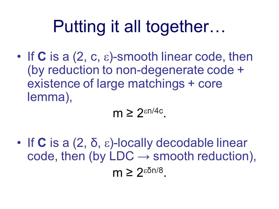 Putting it all together… If C is a (2, c, )-smooth linear code, then (by reduction to non-degenerate code + existence of large matchings + core lemma), m 2 n/4c.
