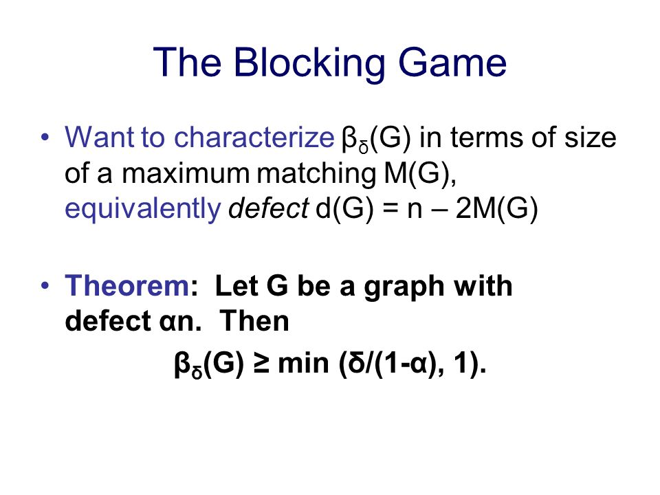 The Blocking Game Want to characterize β δ (G) in terms of size of a maximum matching M(G), equivalently defect d(G) = n – 2M(G) Theorem: Let G be a graph with defect αn.