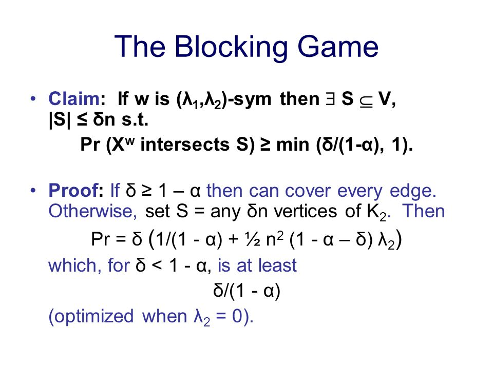 The Blocking Game Claim: If w is (λ 1,λ 2 )-sym then S V, |S| δn s.t. Pr (X w intersects S) min (δ/(1-α), 1). Proof: If δ 1 – α then can cover every e