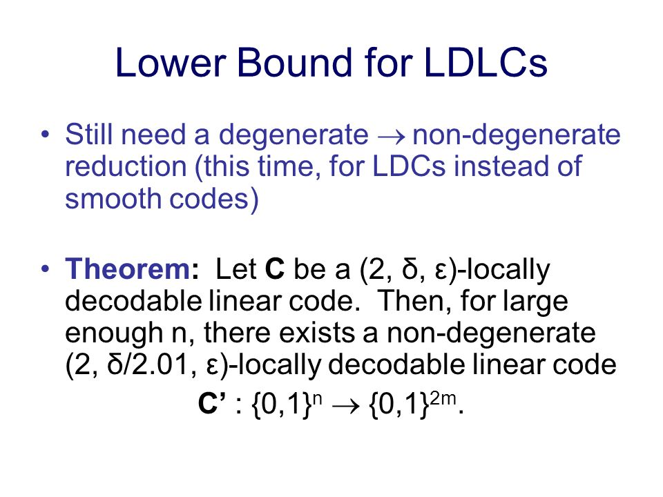 Lower Bound for LDLCs Still need a degenerate non-degenerate reduction (this time, for LDCs instead of smooth codes) Theorem: Let C be a (2, δ, ε)-loc