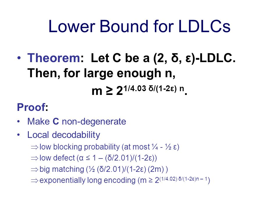 Lower Bound for LDLCs Theorem: Let C be a (2, δ, ε)-LDLC. Then, for large enough n, m 2 1/4.03 δ/(1-2ε) n. Proof: Make C non-degenerate Local decodabi