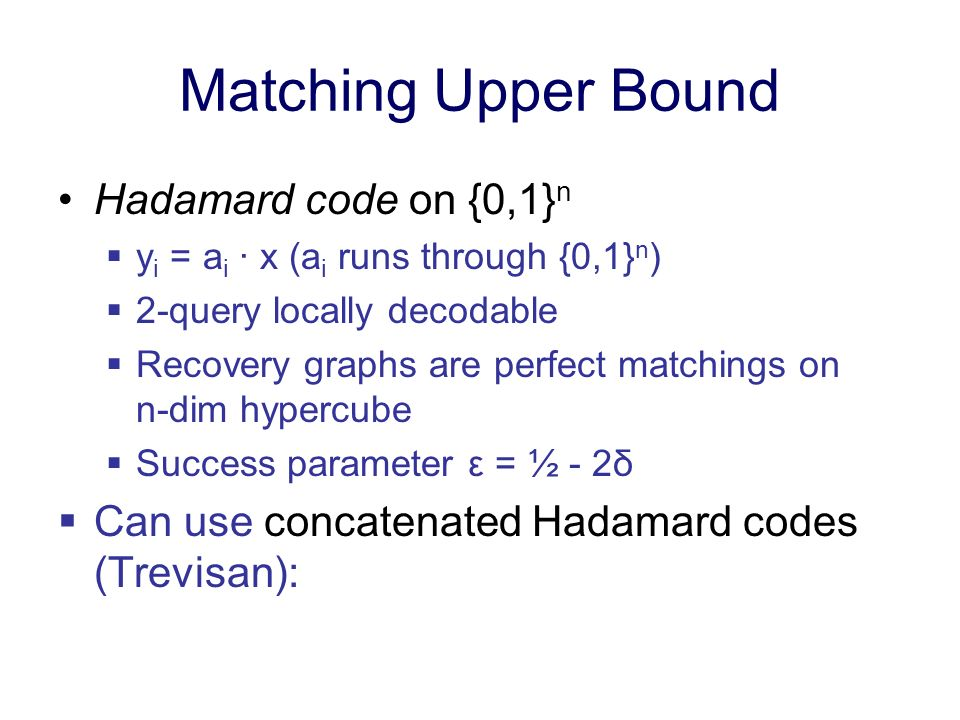 Matching Upper Bound Hadamard code on {0,1} n y i = a i · x (a i runs through {0,1} n ) 2-query locally decodable Recovery graphs are perfect matching