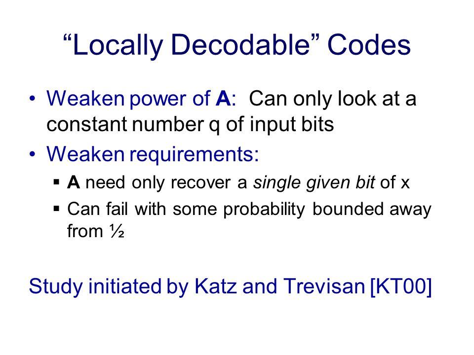 Locally Decodable Codes Define a (q, δ, )-locally decodable code: A can make q queries (w.l.o.g.