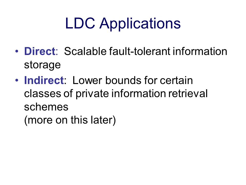 LDC Applications Direct: Scalable fault-tolerant information storage Indirect: Lower bounds for certain classes of private information retrieval schem