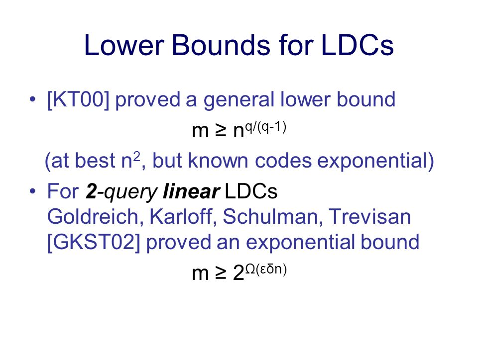 Lower Bounds for LDCs [KT00] proved a general lower bound m n q/(q-1) (at best n 2, but known codes exponential) For 2-query linear LDCs Goldreich, Karloff, Schulman, Trevisan [GKST02] proved an exponential bound m 2 Ω(εδn)