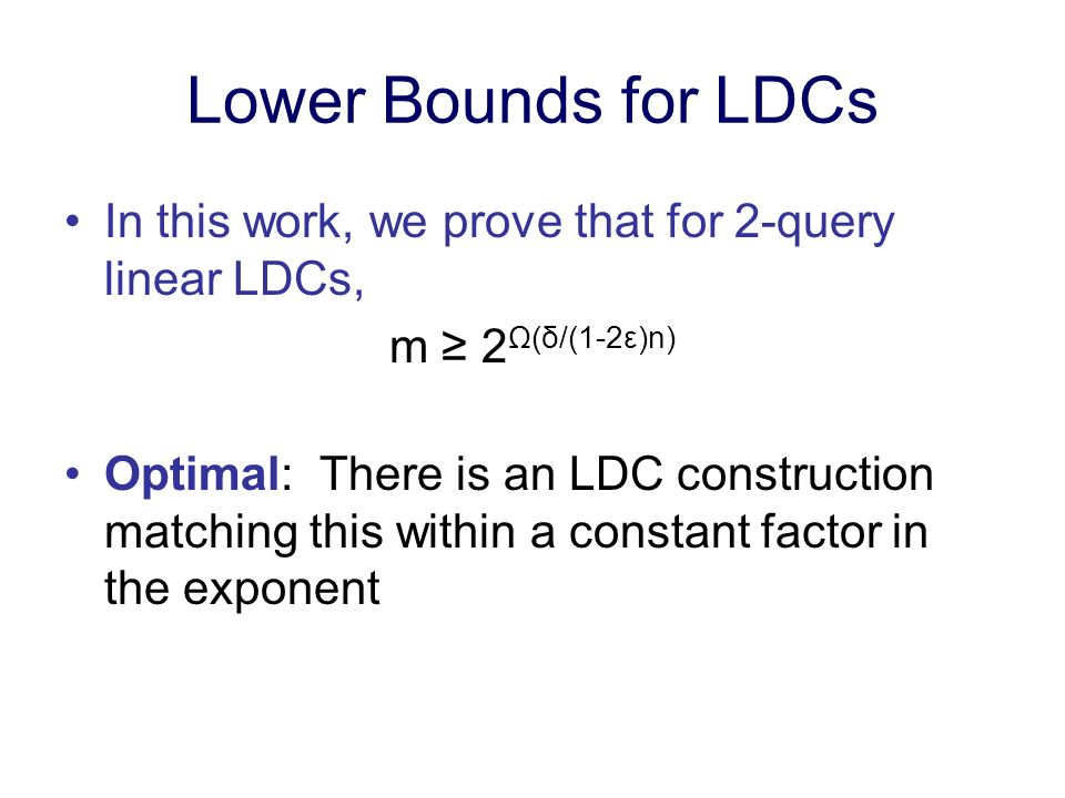 Lower Bounds for LDCs In this work, we prove that for 2-query linear LDCs, m 2 Ω(δ/(1-2ε)n) Optimal: There is an LDC construction matching this within a constant factor in the exponent