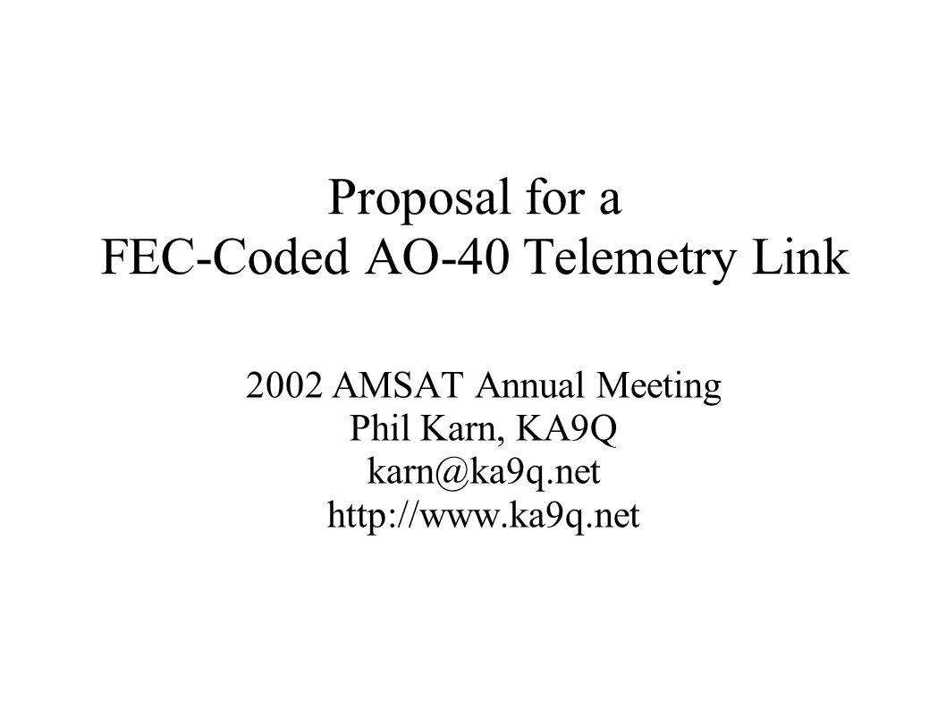 Proposal for a FEC-Coded AO-40 Telemetry Link 2002 AMSAT Annual Meeting Phil Karn, KA9Q karn@ka9q.net http://www.ka9q.net