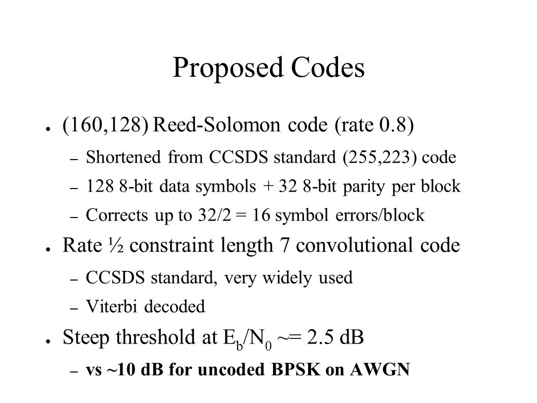 Proposed Codes (160,128) Reed-Solomon code (rate 0.8) – Shortened from CCSDS standard (255,223) code – 128 8-bit data symbols + 32 8-bit parity per bl