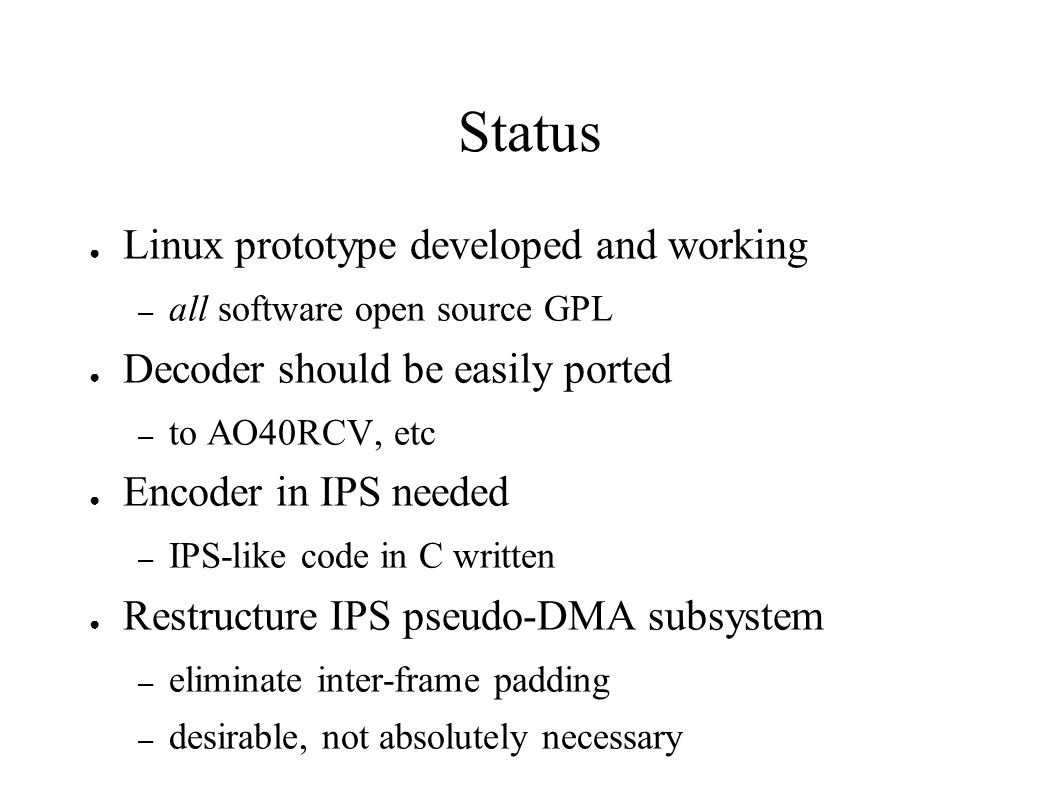Status Linux prototype developed and working – all software open source GPL Decoder should be easily ported – to AO40RCV, etc Encoder in IPS needed –