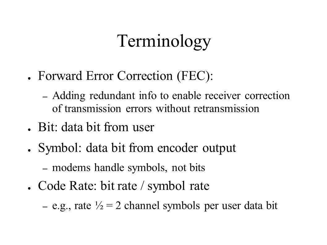 Terminology Forward Error Correction (FEC): – Adding redundant info to enable receiver correction of transmission errors without retransmission Bit: d