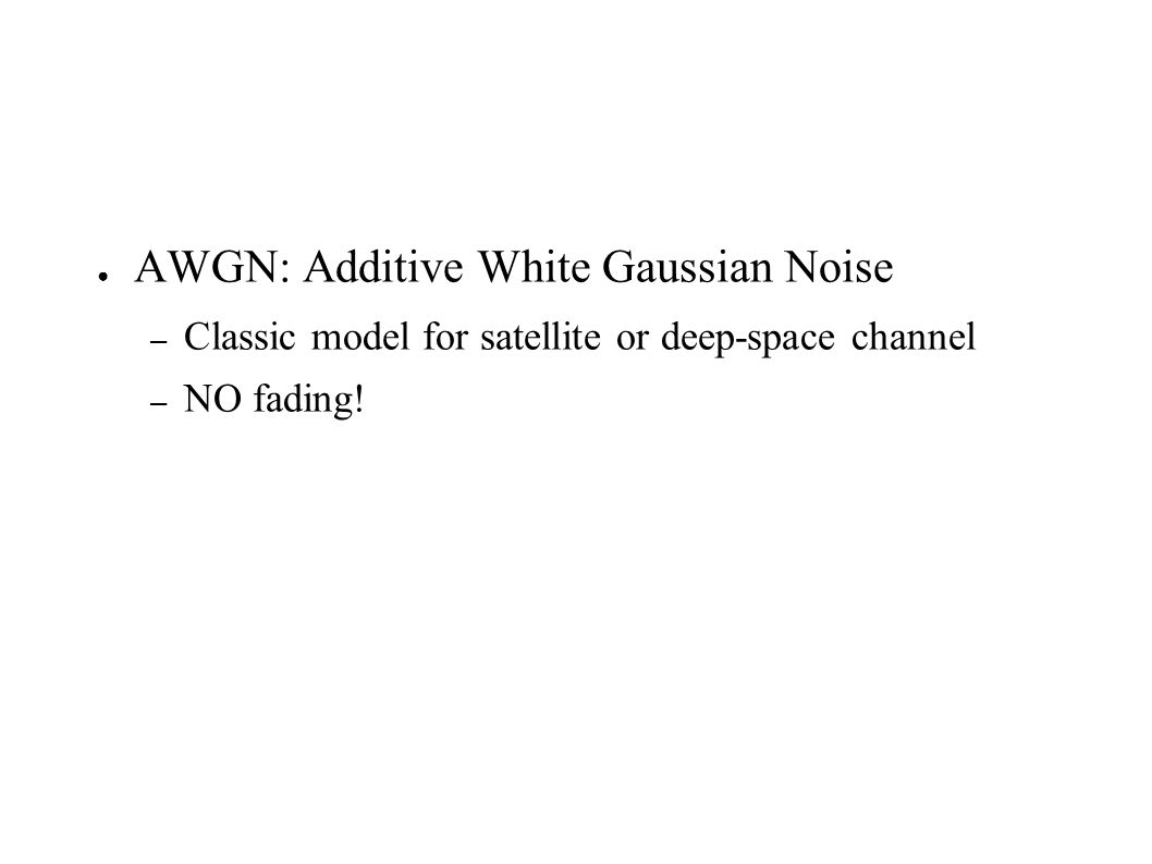 AWGN: Additive White Gaussian Noise – Classic model for satellite or deep-space channel – NO fading!