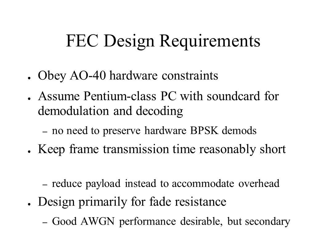 FEC Design Requirements Obey AO-40 hardware constraints Assume Pentium-class PC with soundcard for demodulation and decoding – no need to preserve har