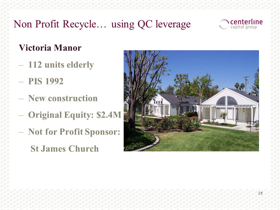16 Non Profit Recycle… using QC leverage Victoria Manor – 112 units elderly – PIS 1992 – New construction – Original Equity: $2.4M – Not for Profit Sp