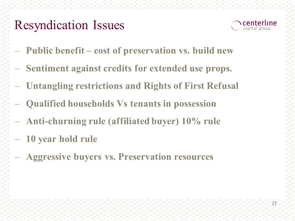 23 Resyndication Issues –Public benefit – cost of preservation vs. build new –Sentiment against credits for extended use props. –Untangling restrictio