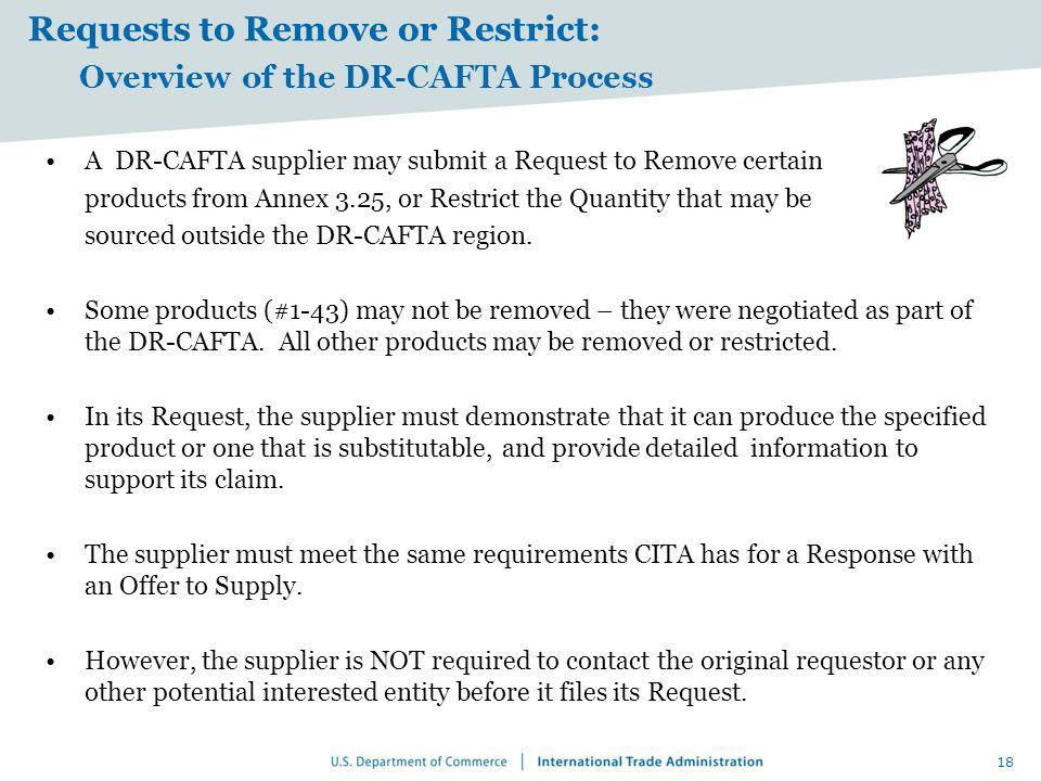 Requests to Remove or Restrict: Overview of the DR-CAFTA Process A DR-CAFTA supplier may submit a Request to Remove certain products from Annex 3.25,