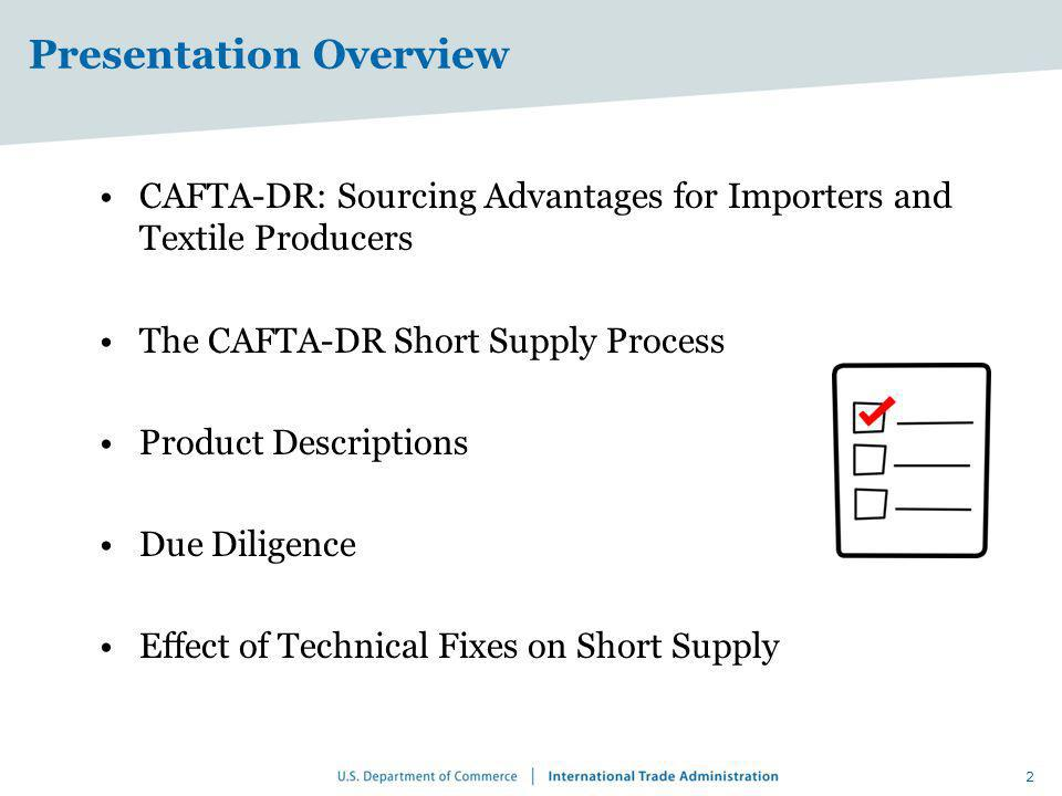 Presentation Overview CAFTA-DR: Sourcing Advantages for Importers and Textile Producers The CAFTA-DR Short Supply Process Product Descriptions Due Dil