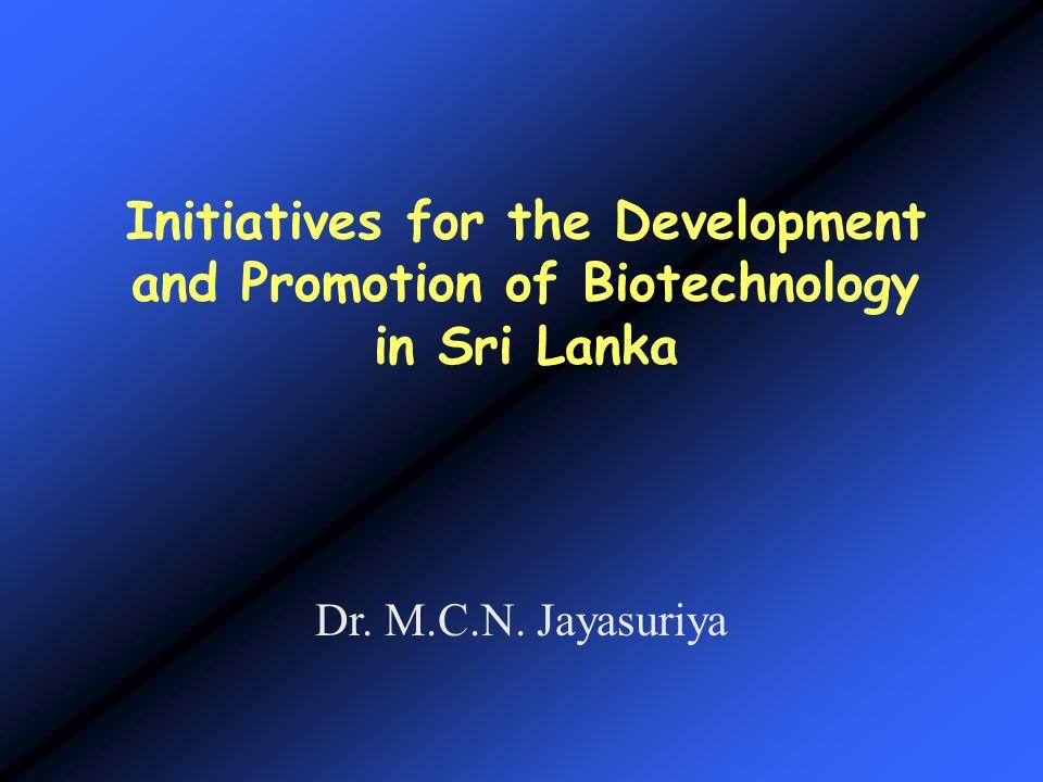 Initiatives for the Development and Promotion of Biotechnology in Sri Lanka Dr. M.C.N. Jayasuriya