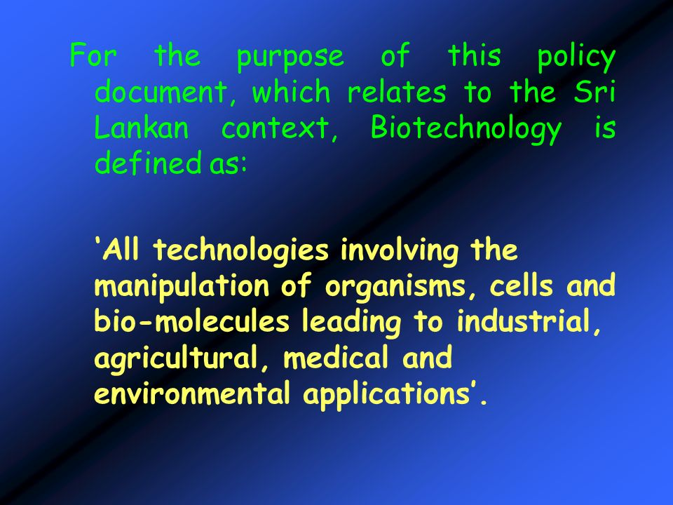 For the purpose of this policy document, which relates to the Sri Lankan context, Biotechnology is defined as: All technologies involving the manipula