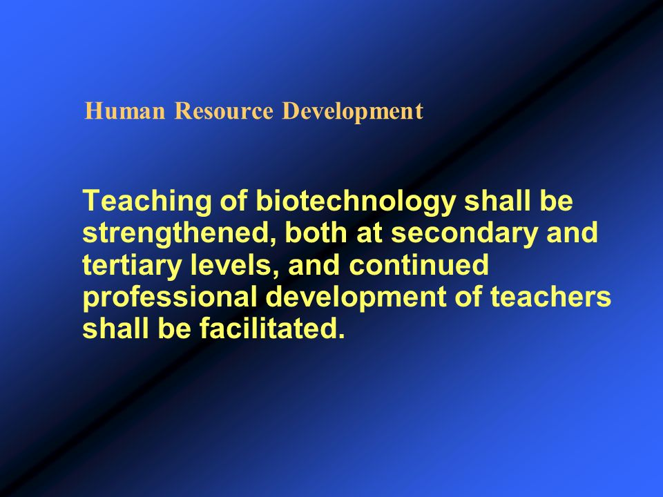 Human Resource Development Teaching of biotechnology shall be strengthened, both at secondary and tertiary levels, and continued professional developm