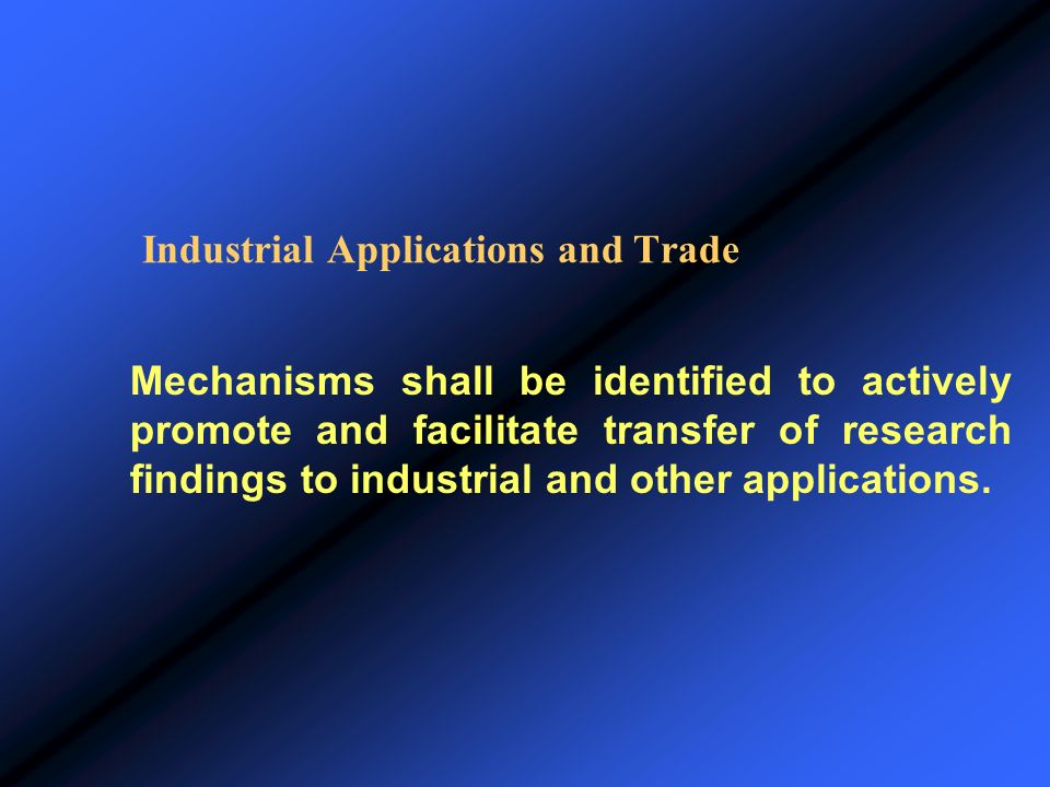 Industrial Applications and Trade Mechanisms shall be identified to actively promote and facilitate transfer of research findings to industrial and ot