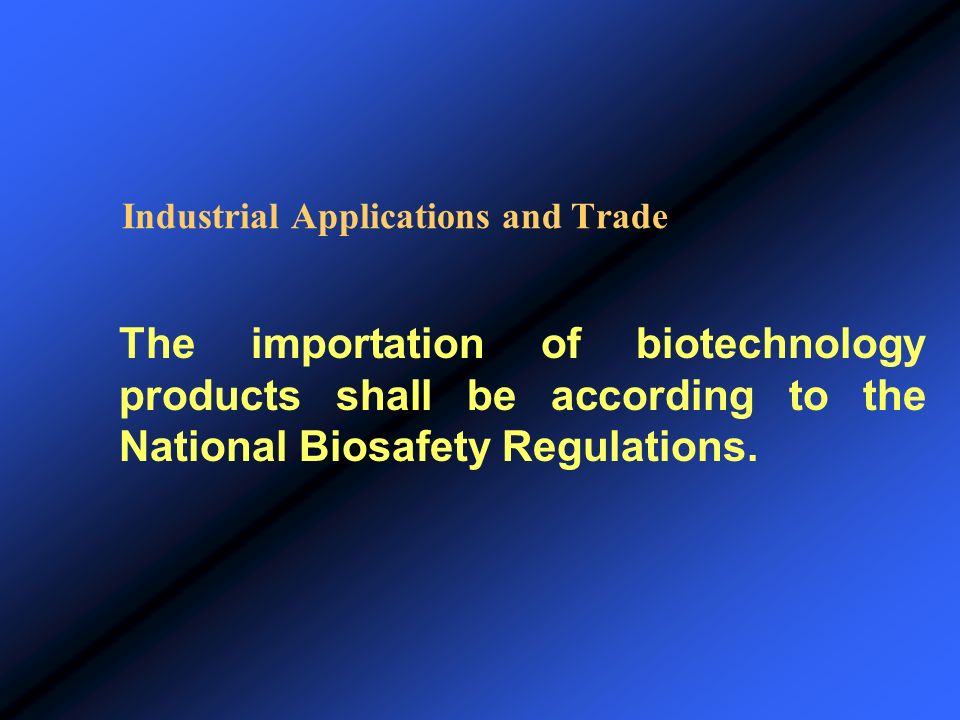 Industrial Applications and Trade The importation of biotechnology products shall be according to the National Biosafety Regulations.