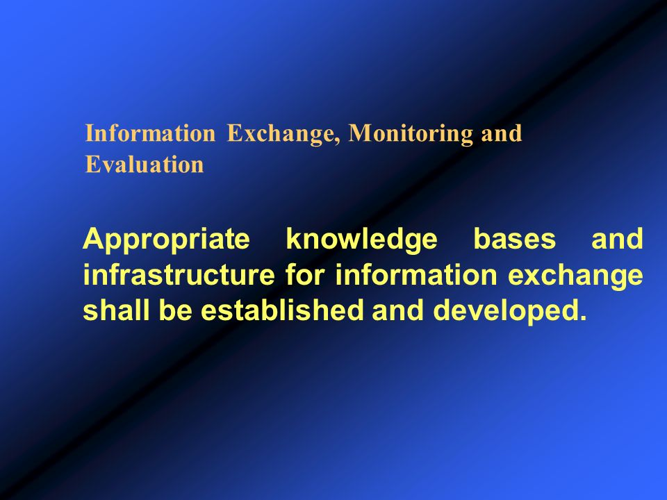 Information Exchange, Monitoring and Evaluation Appropriate knowledge bases and infrastructure for information exchange shall be established and devel