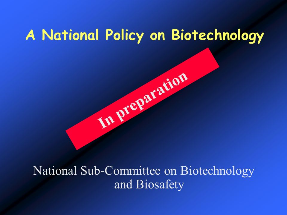 A National Policy on Biotechnology National Sub-Committee on Biotechnology and Biosafety In preparation