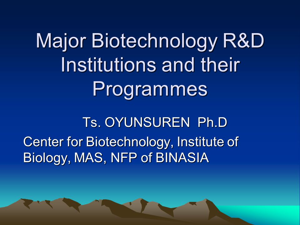 Major Biotechnology R&D Institutions and their Programmes Ts. OYUNSUREN Ph.D Center for Biotechnology, Institute of Biology, MAS, NFP of BINASIA