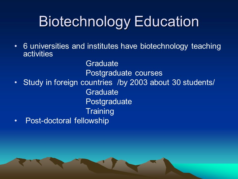 Biotechnology Education 6 universities and institutes have biotechnology teaching activities Graduate Postgraduate courses Study in foreign countries