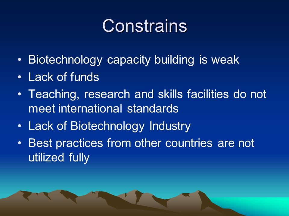 Constrains Biotechnology capacity building is weak Lack of funds Teaching, research and skills facilities do not meet international standards Lack of