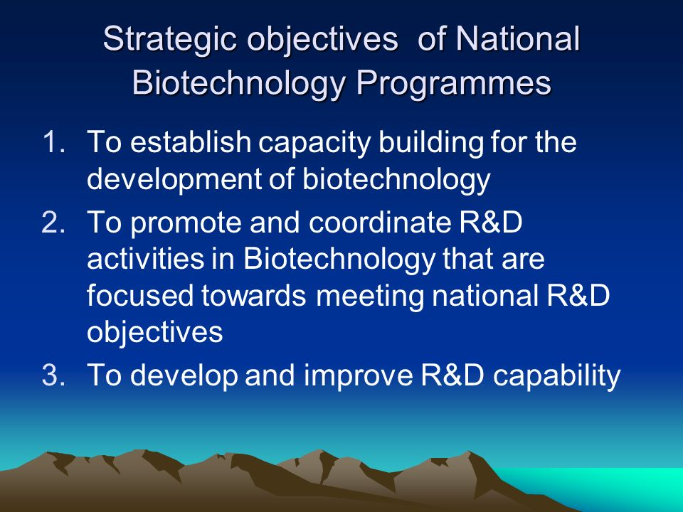 Strategic objectives of National Biotechnology Programmes 1.To establish capacity building for the development of biotechnology 2.To promote and coord